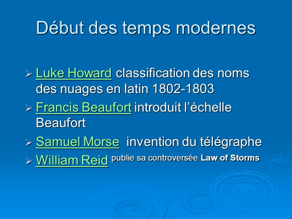 Début des temps modernes Luke Howard classification des noms des nuages en latin 1802-1803 Luke Howard classification des noms des nuages en latin 1802-1803 Luke Howard Luke Howard Francis Beaufort introduit léchelle Beaufort Francis Beaufort introduit léchelle Beaufort Francis Beaufort Francis Beaufort Samuel Morse invention du télégraphe Samuel Morse invention du télégraphe Samuel Morse Samuel Morse William Reid publie sa controversée Law of Storms William Reid publie sa controversée Law of Storms William Reid William Reid