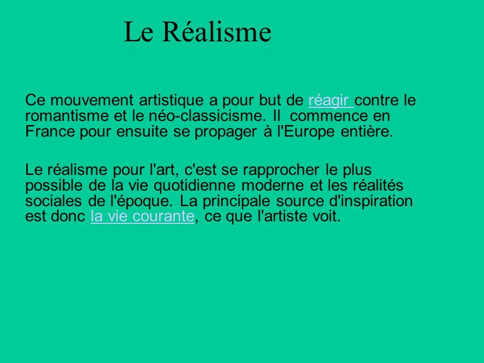 Le Réalisme Ce mouvement artistique a pour but de réagir contre le romantisme et le néo-classicisme. Il commence en France pour ensuite se propager à