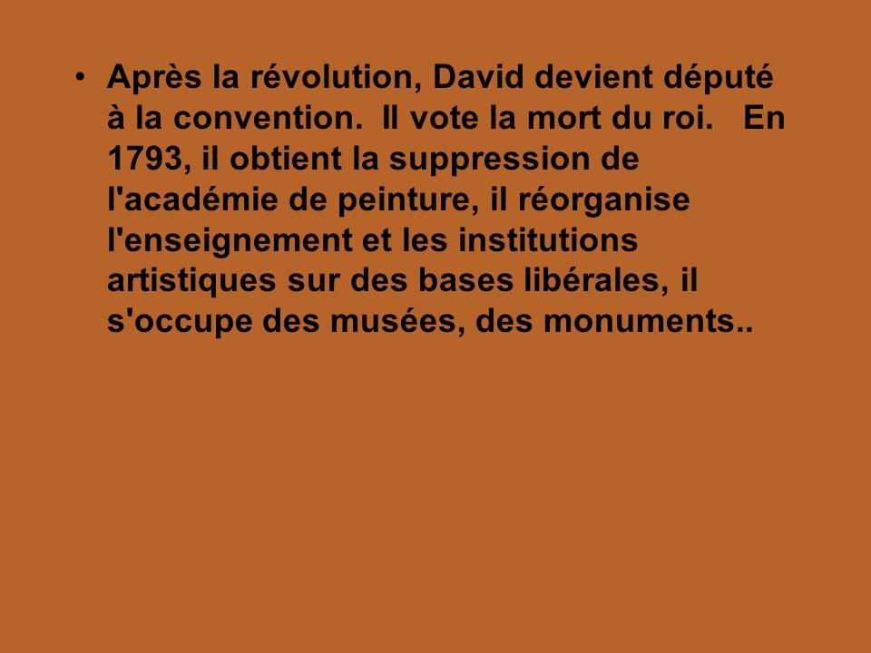 Après la révolution, David devient député à la convention. Il vote la mort du roi. En 1793, il obtient la suppression de l'académie de peinture, il ré