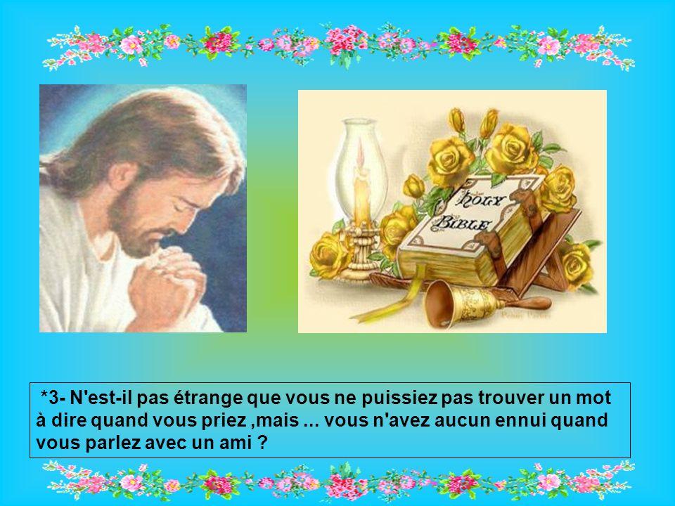 *3- N est-il pas étrange que vous ne puissiez pas trouver un mot à dire quand vous priez,mais...