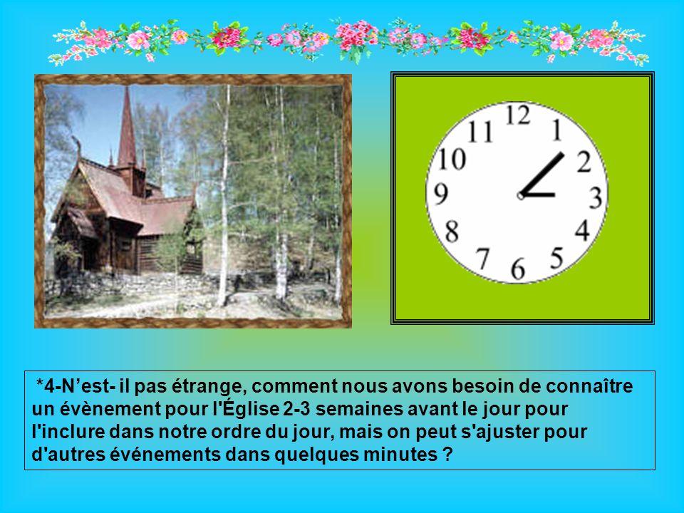*4-Nest- il pas étrange, comment nous avons besoin de connaître un évènement pour l Église 2-3 semaines avant le jour pour l inclure dans notre ordre du jour, mais on peut s ajuster pour d autres événements dans quelques minutes ?