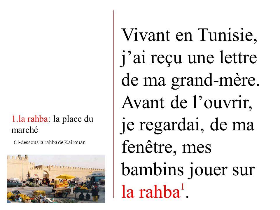 Vivant en Tunisie, jai reçu une lettre de ma grand-mère. Avant de louvrir, je regardai, de ma fenêtre, mes bambins jouer sur la rahba 1. 1.la rahba: l