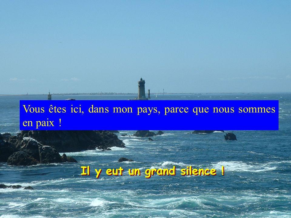 Il y eut un grand silence ! Vous êtes ici, dans mon pays, parce que nous sommes en paix !