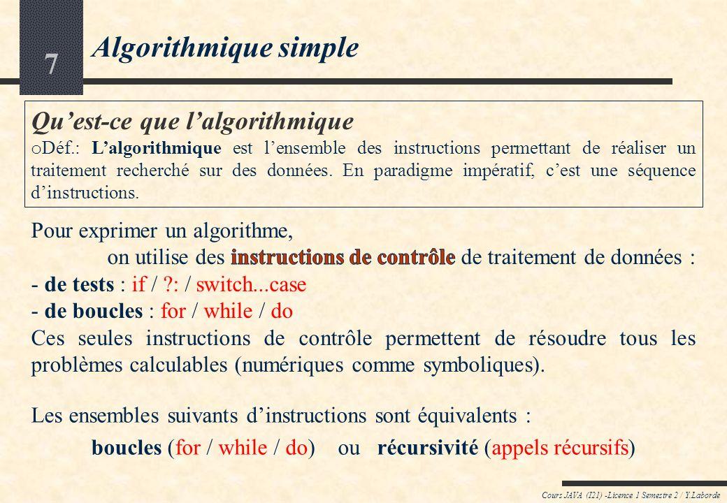 7 Algorithmique simple Cours JAVA (I21) -Licence 1 Semestre 2 / Y.Laborde Quest-ce que lalgorithmique o Déf.: Lalgorithmique est lensemble des instructions permettant de réaliser un traitement recherché sur des données.