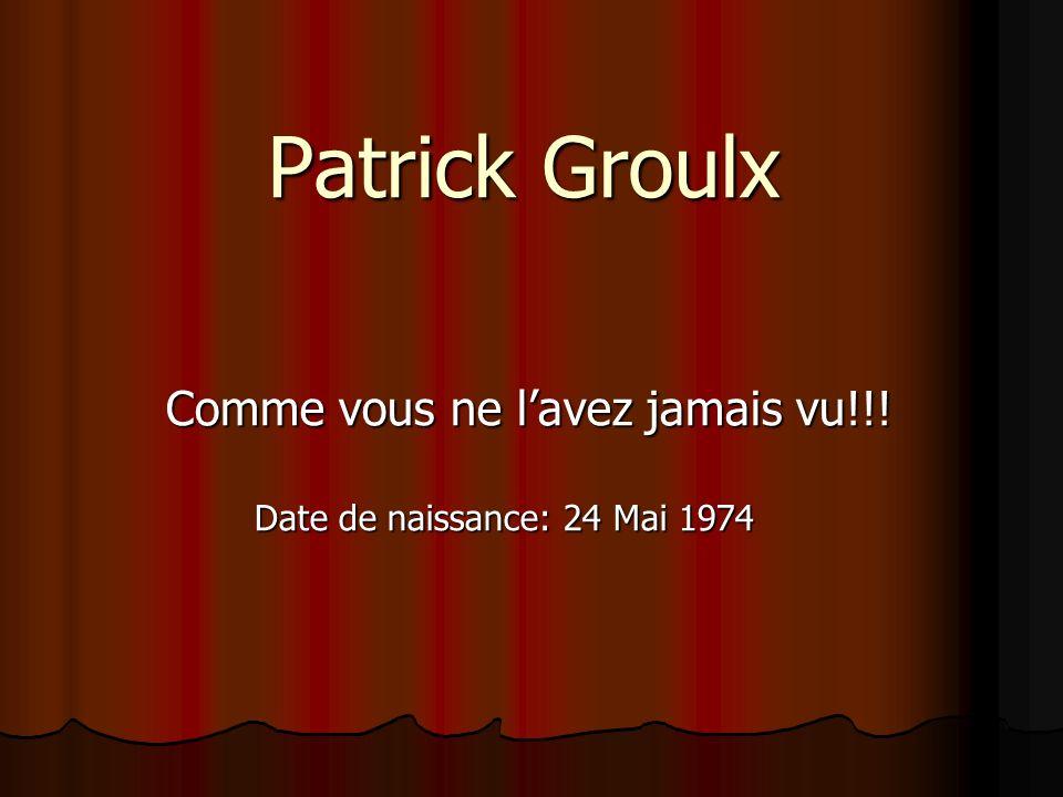 Patrick Groulx Comme vous ne lavez jamais vu!!! Date de naissance: 24 Mai 1974 Date de naissance: 24 Mai 1974
