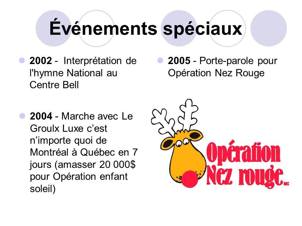 Événements spéciaux 2002 - Interprétation de l'hymne National au Centre Bell 2005 - Porte-parole pour Opération Nez Rouge 2004 - Marche avec Le Groulx