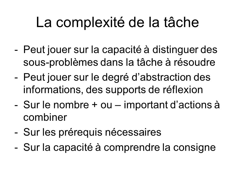 La complexité de la tâche -Peut jouer sur la capacité à distinguer des sous-problèmes dans la tâche à résoudre -Peut jouer sur le degré dabstraction d