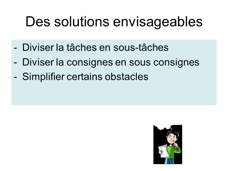 Des solutions envisageables -Diviser la tâches en sous-tâches -Diviser la consignes en sous consignes -Simplifier certains obstacles