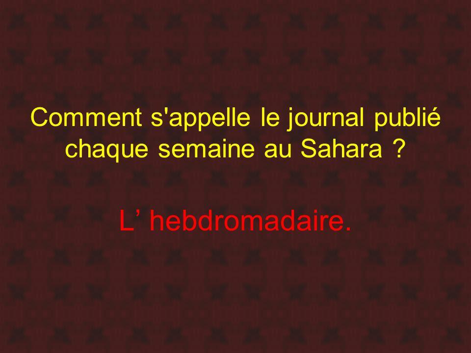Comment s'appelle le journal publié chaque semaine au Sahara ? L hebdromadaire.