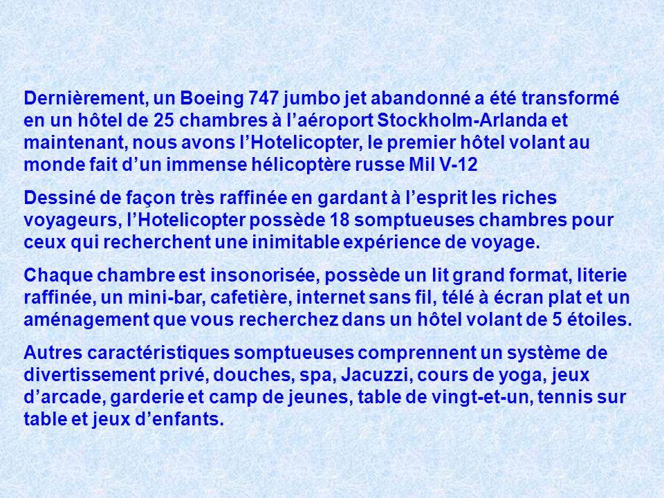 Dernièrement, un Boeing 747 jumbo jet abandonné a été transformé en un hôtel de 25 chambres à laéroport Stockholm-Arlanda et maintenant, nous avons lHotelicopter, le premier hôtel volant au monde fait dun immense hélicoptère russe Mil V-12 Dessiné de façon très raffinée en gardant à lesprit les riches voyageurs, lHotelicopter possède 18 somptueuses chambres pour ceux qui recherchent une inimitable expérience de voyage.
