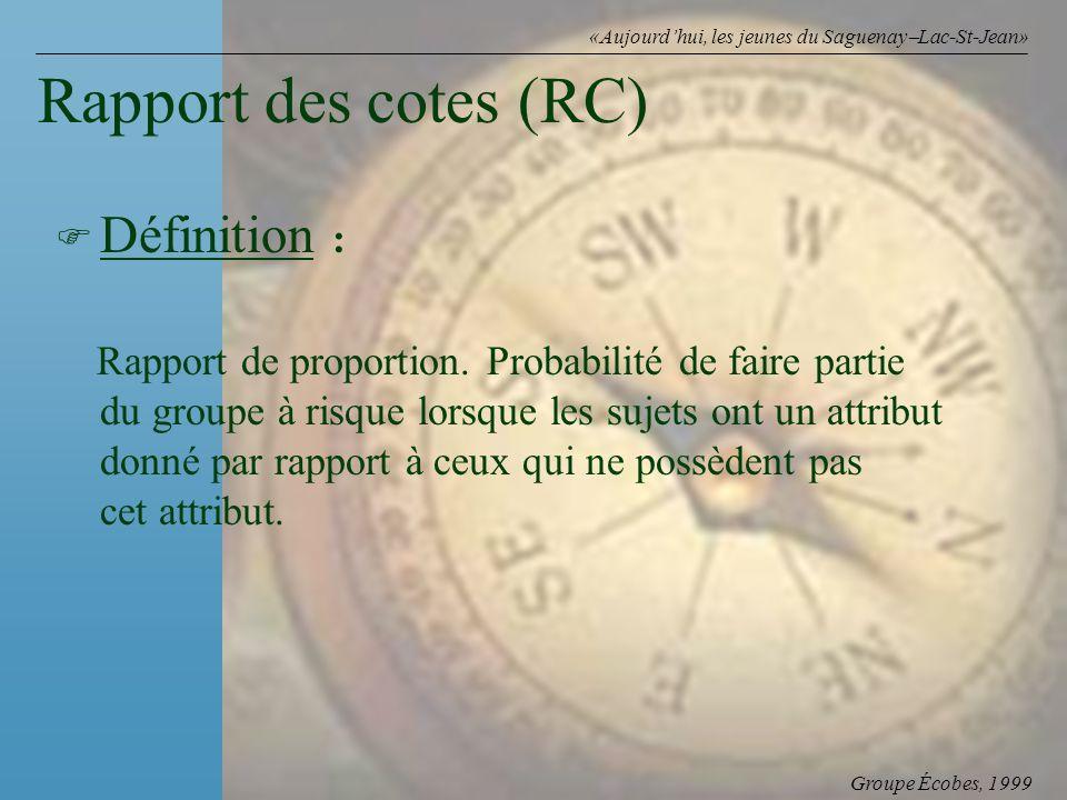 Groupe Écobes, 1999 «Aujourdhui, les jeunes du Saguenay Lac-St-Jean» Rapport des cotes (RC) F F Définition : Rapport de proportion. Probabilité de fai