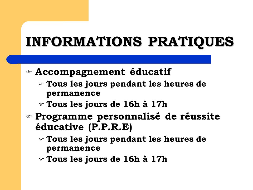 INFORMATIONS PRATIQUES Accompagnement éducatif Tous les jours pendant les heures de permanence Tous les jours de 16h à 17h Programme personnalisé de réussite éducative (P.P.R.E) Tous les jours pendant les heures de permanence Tous les jours de 16h à 17h