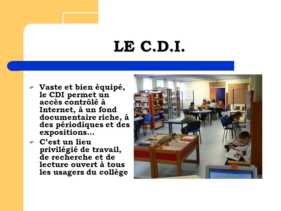 LE C.D.I. Vaste et bien équipé, le CDI permet un accès contrôlé à Internet, à un fond documentaire riche, à des périodiques et des expositions… Cest u