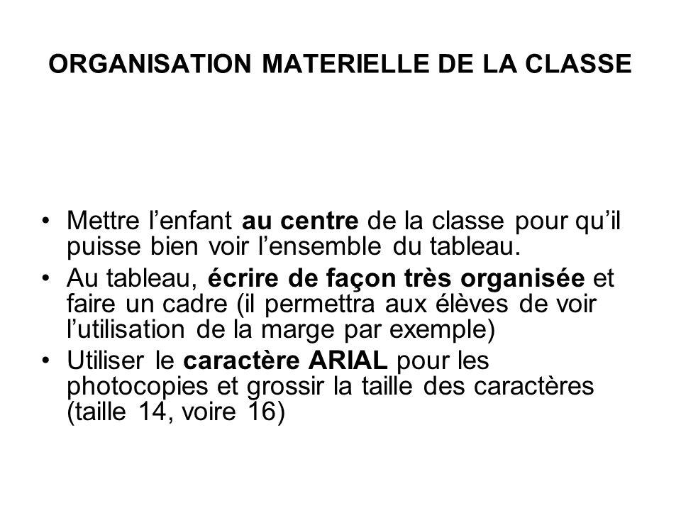 ORGANISATION MATERIELLE DE LA CLASSE Mettre lenfant au centre de la classe pour quil puisse bien voir lensemble du tableau. Au tableau, écrire de faço