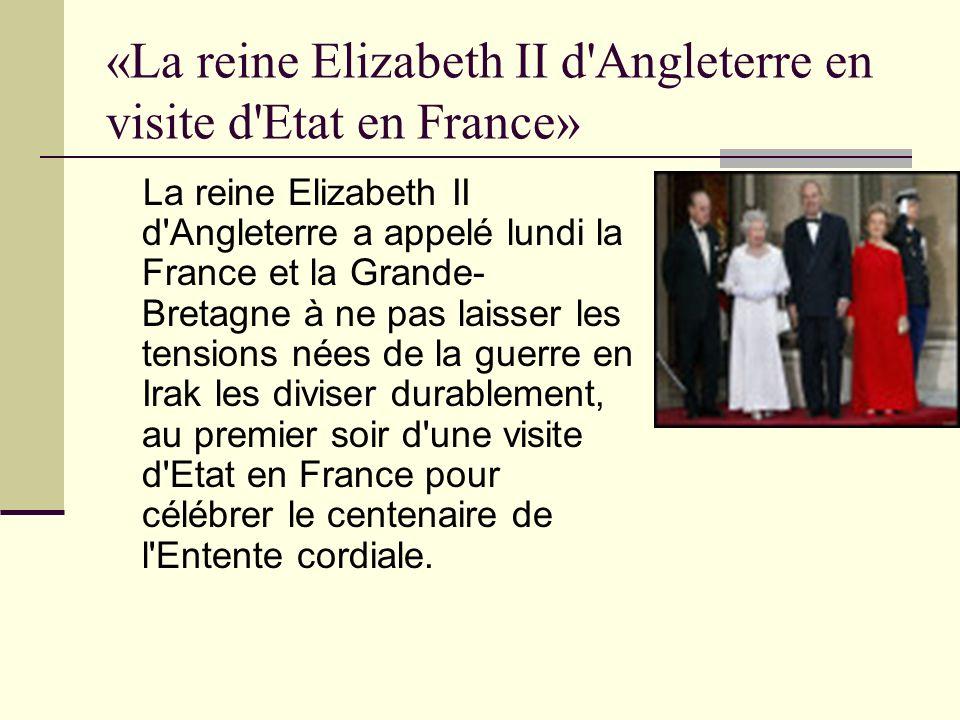«La reine Elizabeth II d Angleterre en visite d Etat en France» La reine Elizabeth II d Angleterre a appelé lundi la France et la Grande- Bretagne à ne pas laisser les tensions nées de la guerre en Irak les diviser durablement, au premier soir d une visite d Etat en France pour célébrer le centenaire de l Entente cordiale.