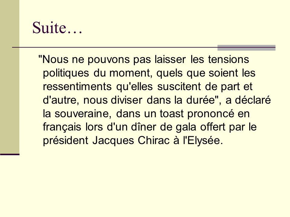 Suite… Nous ne pouvons pas laisser les tensions politiques du moment, quels que soient les ressentiments qu elles suscitent de part et d autre, nous diviser dans la durée , a déclaré la souveraine, dans un toast prononcé en français lors d un dîner de gala offert par le président Jacques Chirac à l Elysée.