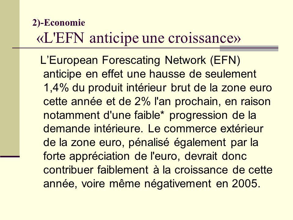 2)-Economie «L EFN anticipe une croissance» LEuropean Forescating Network (EFN) anticipe en effet une hausse de seulement 1,4% du produit intérieur brut de la zone euro cette année et de 2% l an prochain, en raison notamment d une faible* progression de la demande intérieure.