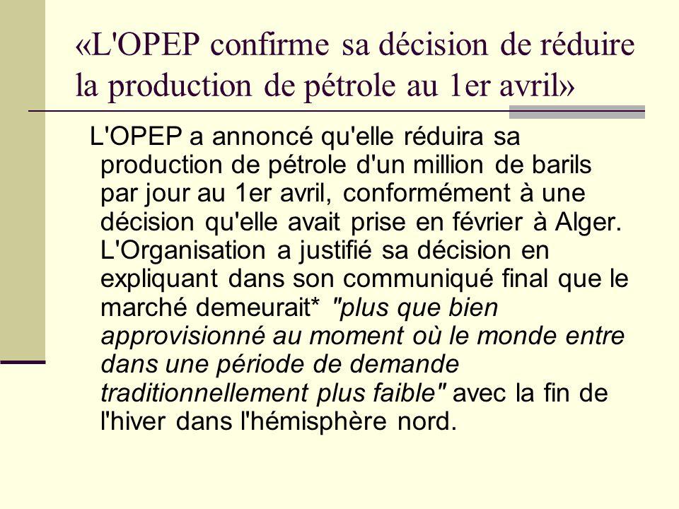 «L OPEP confirme sa décision de réduire la production de pétrole au 1er avril» L OPEP a annoncé qu elle réduira sa production de pétrole d un million de barils par jour au 1er avril, conformément à une décision qu elle avait prise en février à Alger.