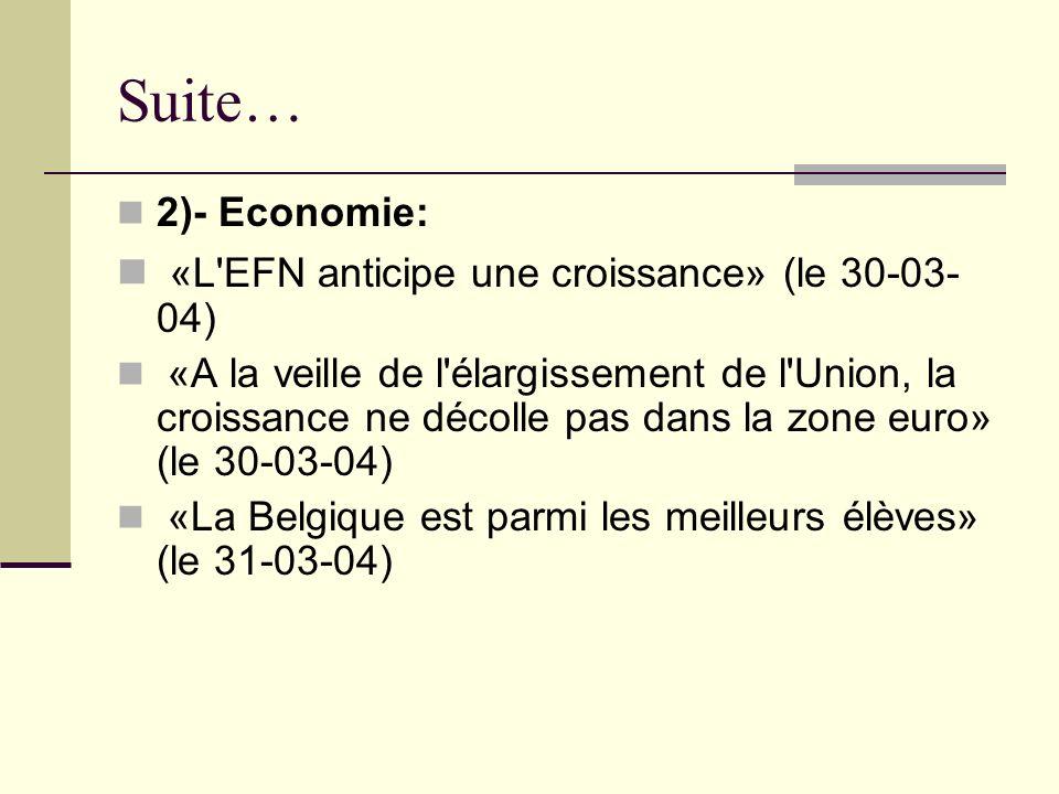 Suite… 2)- Economie: «L EFN anticipe une croissance» (le 30-03- 04) «A la veille de l élargissement de l Union, la croissance ne décolle pas dans la zone euro» (le 30-03-04) «La Belgique est parmi les meilleurs élèves» (le 31-03-04)