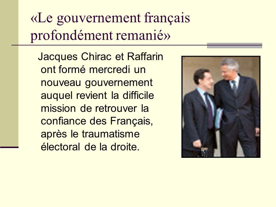 «Le gouvernement français profondément remanié» Jacques Chirac et Raffarin ont formé mercredi un nouveau gouvernement auquel revient la difficile mission de retrouver la confiance des Français, après le traumatisme électoral de la droite.