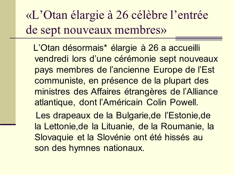 «LOtan élargie à 26 célèbre lentrée de sept nouveaux membres» LOtan désormais* élargie à 26 a accueilli vendredi lors dune cérémonie sept nouveaux pays membres de lancienne Europe de lEst communiste, en présence de la plupart des ministres des Affaires étrangères de lAlliance atlantique, dont lAméricain Colin Powell.