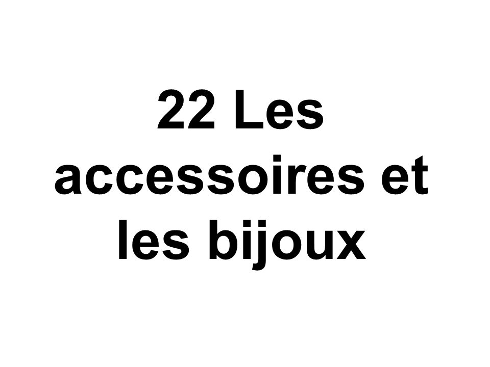 22 Les accessoires et les bijoux