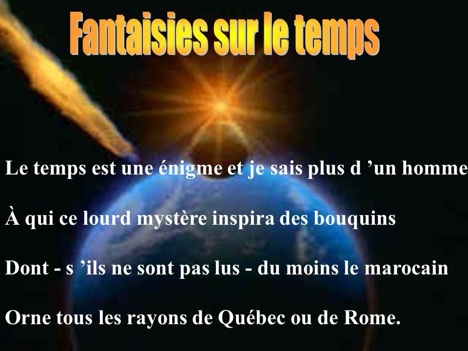 Le temps est une énigme et je sais plus d un homme À qui ce lourd mystère inspira des bouquins Dont - s ils ne sont pas lus - du moins le marocain Orne tous les rayons de Québec ou de Rome.