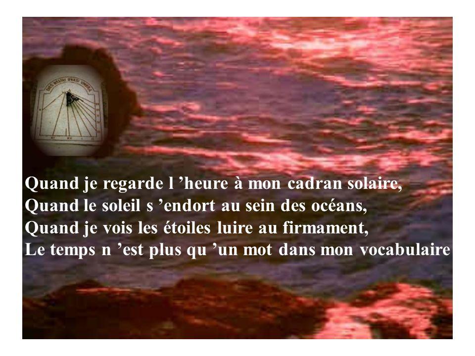 Quand je regarde l heure à mon cadran solaire, Quand le soleil s endort au sein des océans, Quand je vois les étoiles luire au firmament, Le temps n est plus qu un mot dans mon vocabulaire