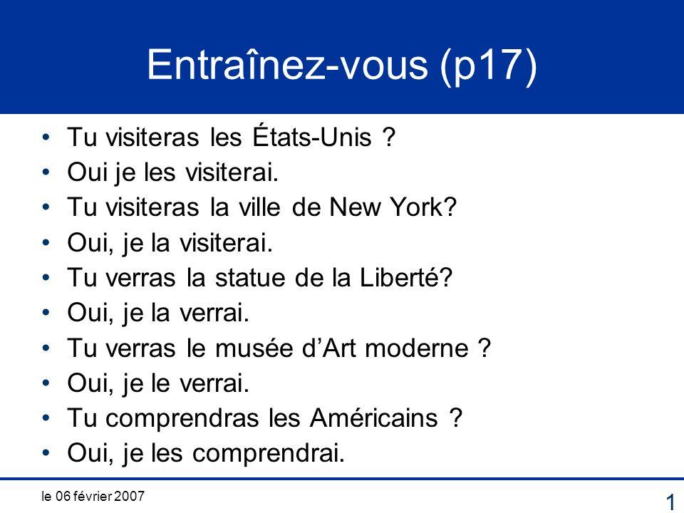 le 06 février 2007 1 Entraînez-vous (p17) Tu visiteras les États-Unis ? Oui je les visiterai. Tu visiteras la ville de New York? Oui, je la visiterai.
