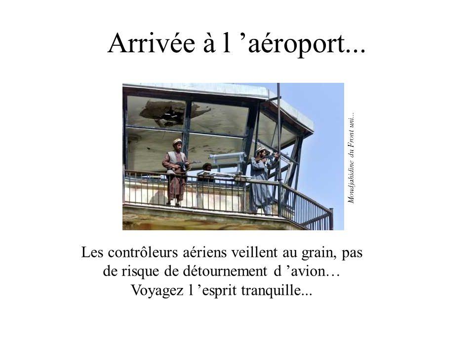 Arrivée à l aéroport... Les contrôleurs aériens veillent au grain, pas de risque de détournement d avion… Voyagez l esprit tranquille... Moudjahidine