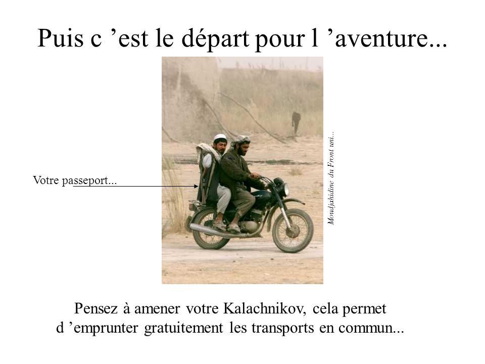 Puis c est le départ pour l aventure... Pensez à amener votre Kalachnikov, cela permet d emprunter gratuitement les transports en commun... Moudjahidi