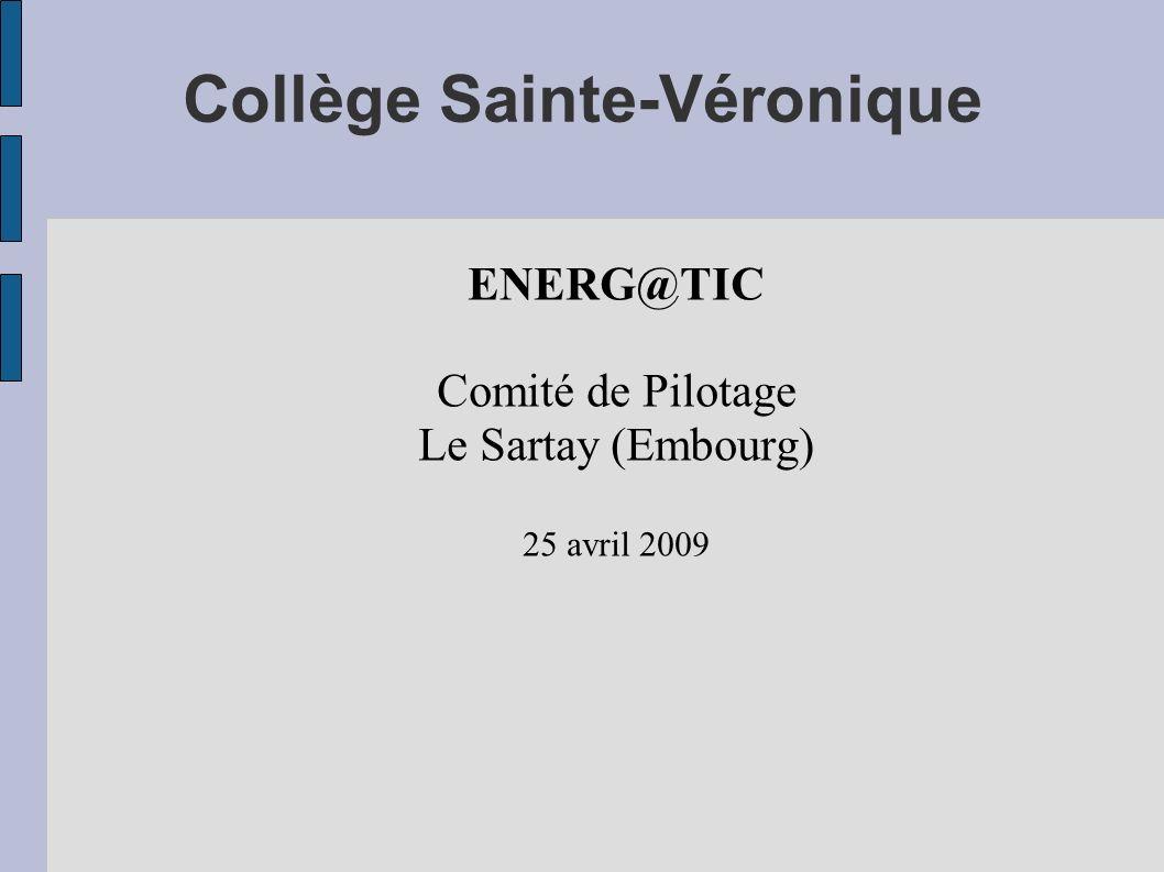 Collège Sainte-Véronique ENERG@TIC Comité de Pilotage Le Sartay (Embourg) 25 avril 2009
