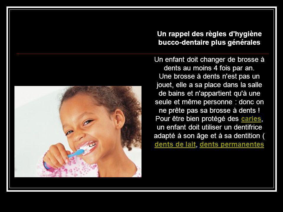 Un rappel des règles d'hygiène bucco-dentaire plus générales Un enfant doit changer de brosse à dents au moins 4 fois par an. Une brosse à dents n'est