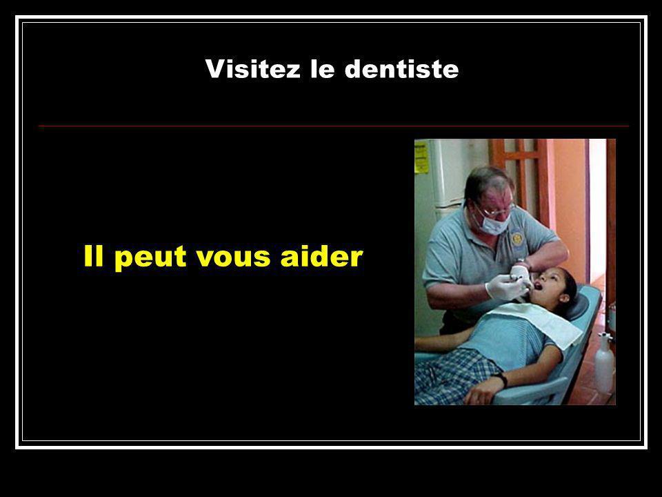 Visitez le dentiste Il peut vous aider