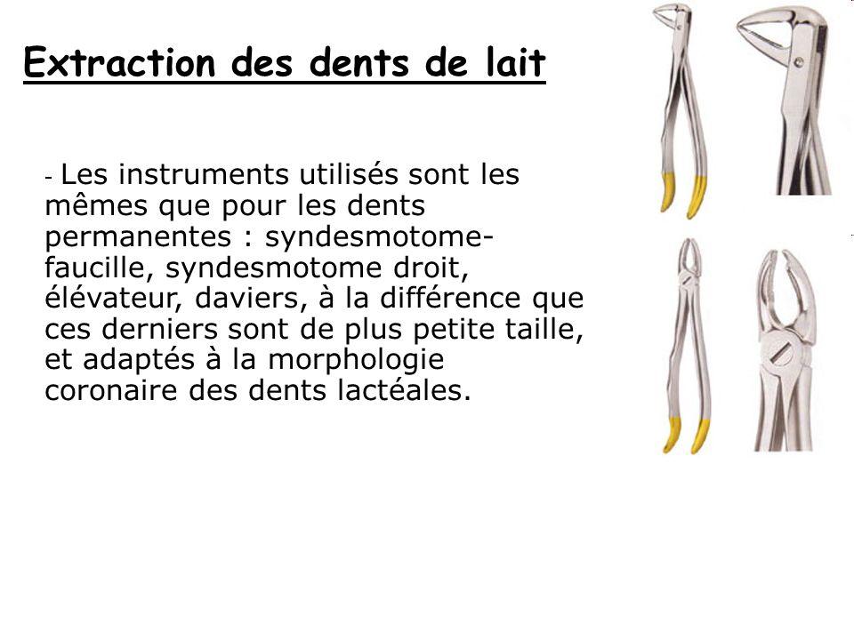 - Les instruments utilisés sont les mêmes que pour les dents permanentes : syndesmotome- faucille, syndesmotome droit, élévateur, daviers, à la différence que ces derniers sont de plus petite taille, et adaptés à la morphologie coronaire des dents lactéales.