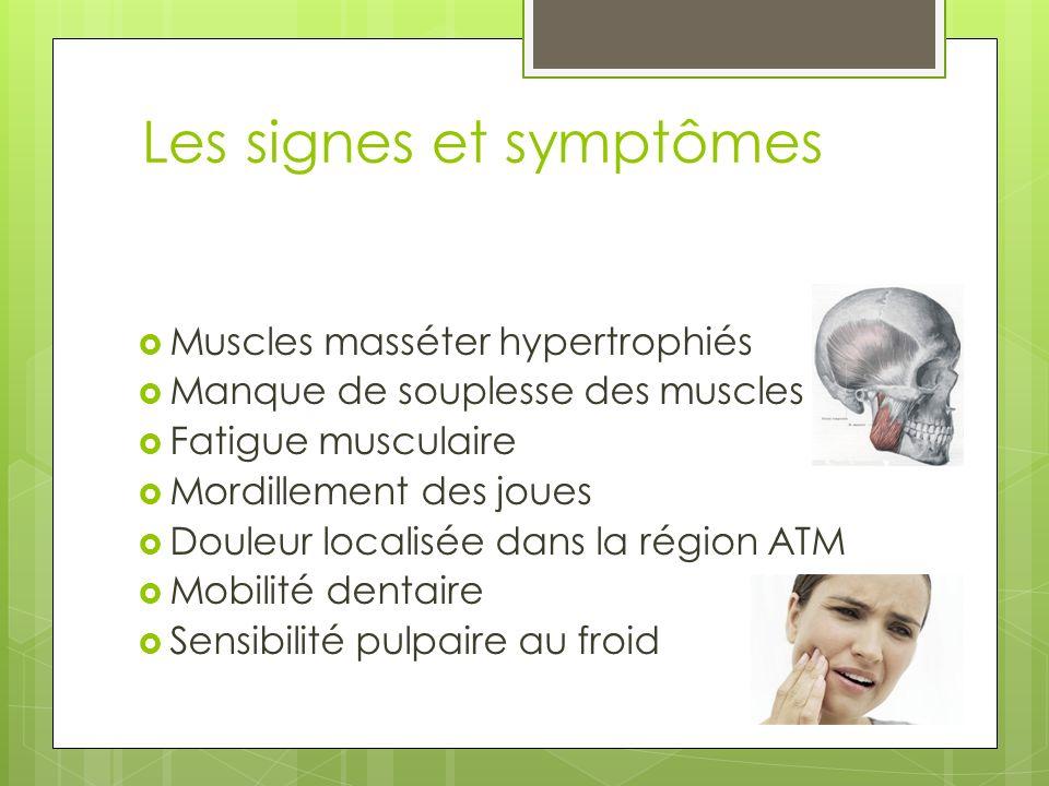 Les signes et symptômes Muscles masséter hypertrophiés Manque de souplesse des muscles Fatigue musculaire Mordillement des joues Douleur localisée dan