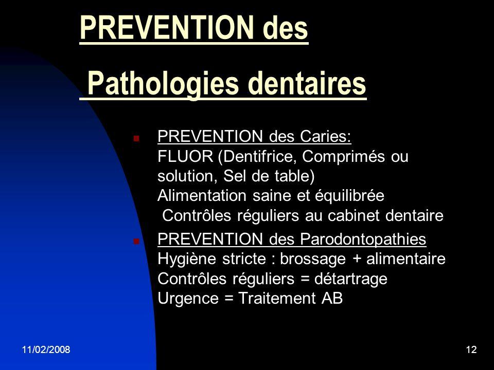 11/02/200812 PREVENTION des Pathologies dentaires PREVENTION des Caries: FLUOR (Dentifrice, Comprimés ou solution, Sel de table) Alimentation saine et