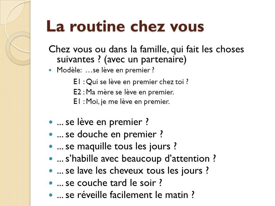 La routine chez vous Chez vous ou dans la famille, qui fait les choses suivantes ? (avec un partenaire) Modèle: …se lève en premier ? E1 : Qui se lève