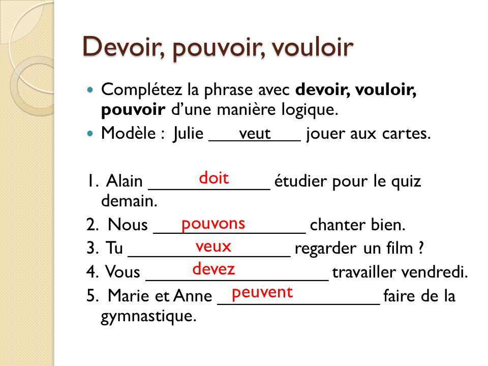 Devoir, pouvoir, vouloir Complétez la phrase avec devoir, vouloir, pouvoir dune manière logique. Modèle : Julie veut jouer aux cartes. 1. Alain ______