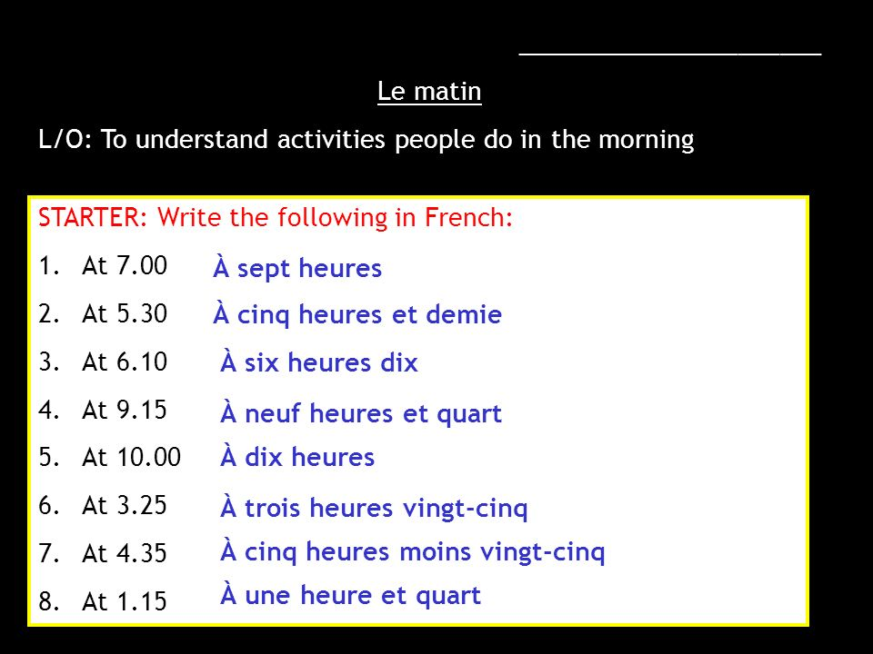 ______________________ Le matin L/O: To understand activities people do in the morning STARTER: Write the following in French: 1.At 7.00 2.At 5.30 3.A