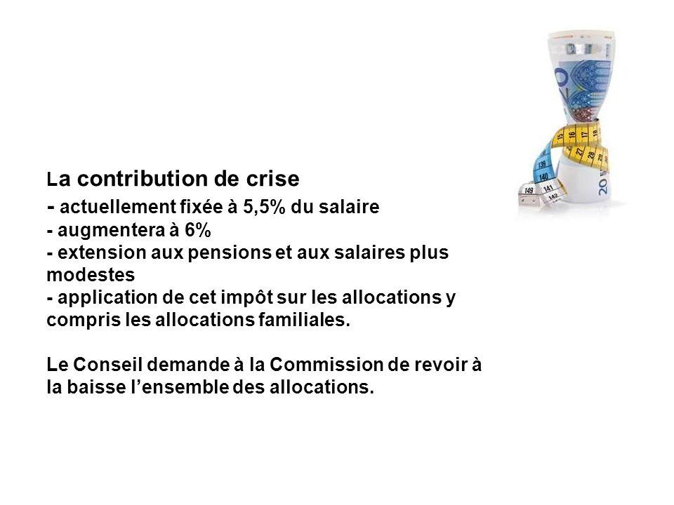 L a contribution de crise - actuellement fixée à 5,5% du salaire - augmentera à 6% - extension aux pensions et aux salaires plus modestes - application de cet impôt sur les allocations y compris les allocations familiales.