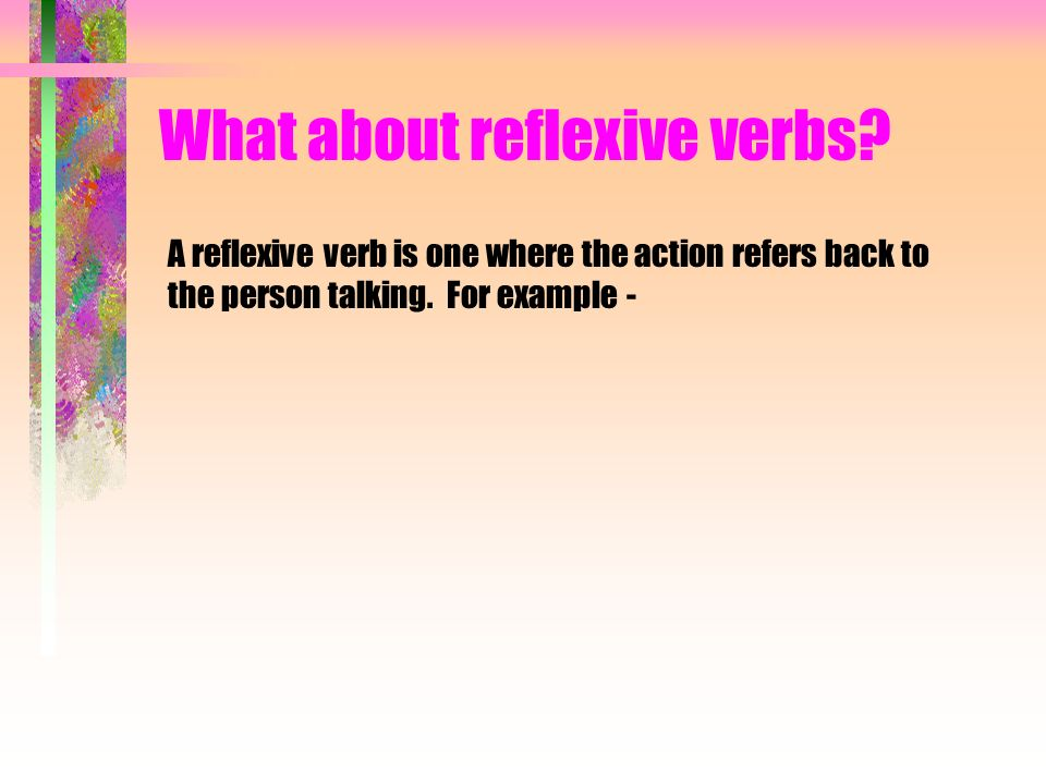 A reflexive verb is one where the action refers back to the person talking. For example -