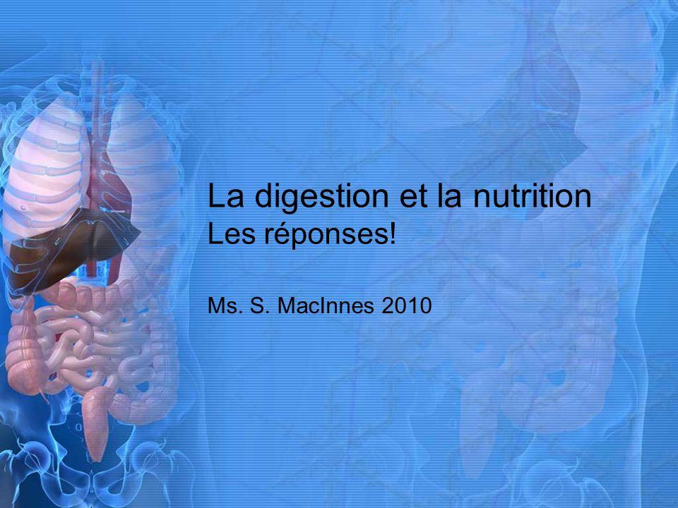 La digestion et la nutrition Les réponses! Ms. S. MacInnes 2010