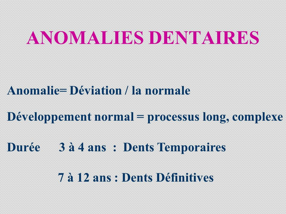 ANOMALIES DENTAIRES Anomalie= Déviation / la normale Développement normal = processus long, complexe Durée 3 à 4 ans : Dents Temporaires 7 à 12 ans : Dents Définitives