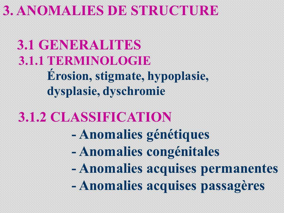 3. ANOMALIES DE STRUCTURE 3.1 GENERALITES 3.1.1 TERMINOLOGIE Érosion, stigmate, hypoplasie, dysplasie, dyschromie 3.1.2 CLASSIFICATION - Anomalies gén