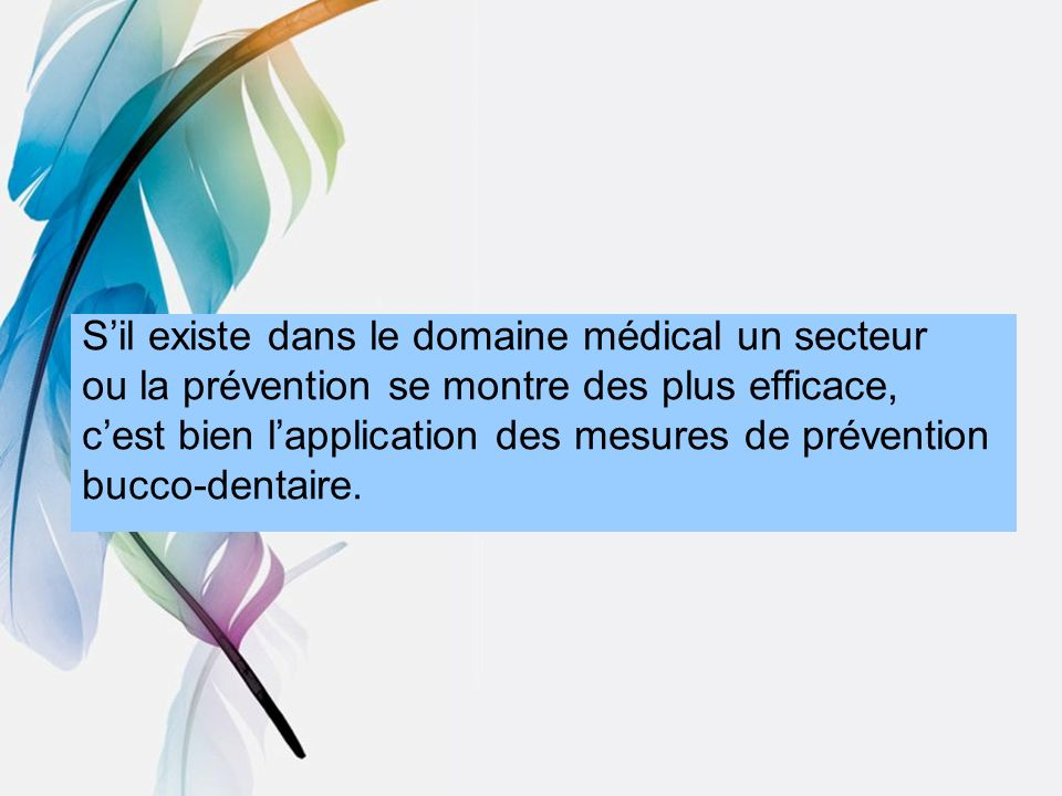 Sil existe dans le domaine médical un secteur ou la prévention se montre des plus efficace, cest bien lapplication des mesures de prévention bucco-den