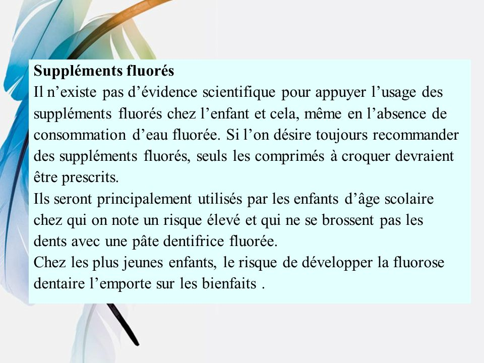 Suppléments fluorés Il nexiste pas dévidence scientifique pour appuyer lusage des suppléments fluorés chez lenfant et cela, même en labsence de consom