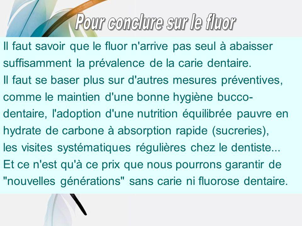Il faut savoir que le fluor n'arrive pas seul à abaisser suffisamment la prévalence de la carie dentaire. Il faut se baser plus sur d'autres mesures p