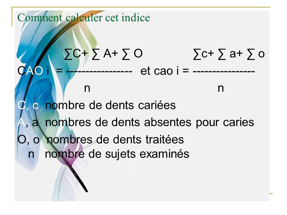 Comment calculer cet indice C+ A+ O c+ a+ o CAO i = ----------------- et cao i = ---------------- n n C, c nombre de dents cariées A, a nombres de den