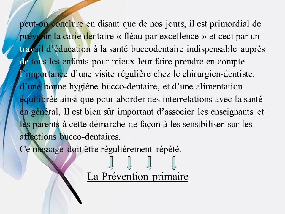 peut-on conclure en disant que de nos jours, il est primordial de prévenir la carie dentaire « fléau par excellence » et ceci par un travail déducatio